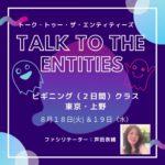 【セミナー開催】芦田奈緒CFの『トーク・トゥ・ザ・エンティティ』8月18, 19日 @上野